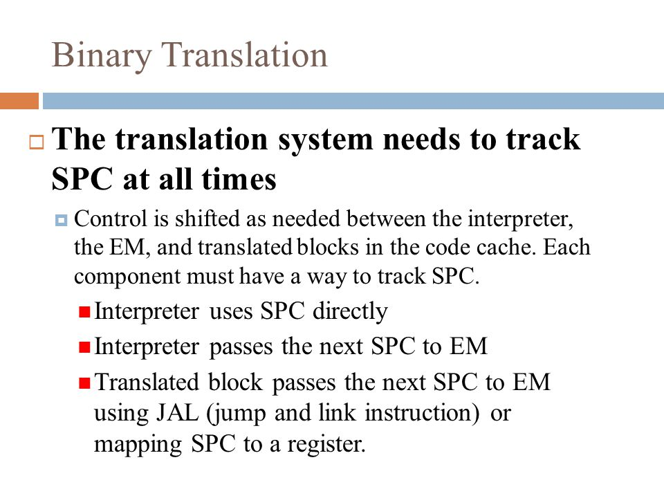 Binary Translation  The translation system needs to track SPC at all times  Control is shifted as needed between the interpreter, the EM, and translated blocks in the code cache.