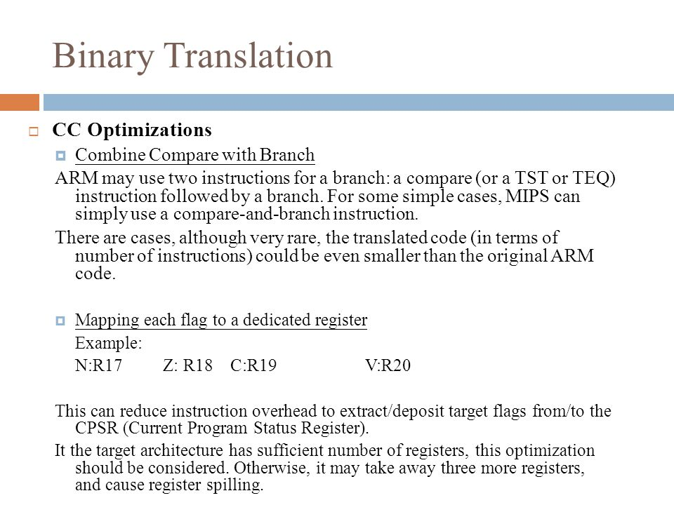 Binary Translation  CC Optimizations  Combine Compare with Branch ARM may use two instructions for a branch: a compare (or a TST or TEQ) instruction followed by a branch.
