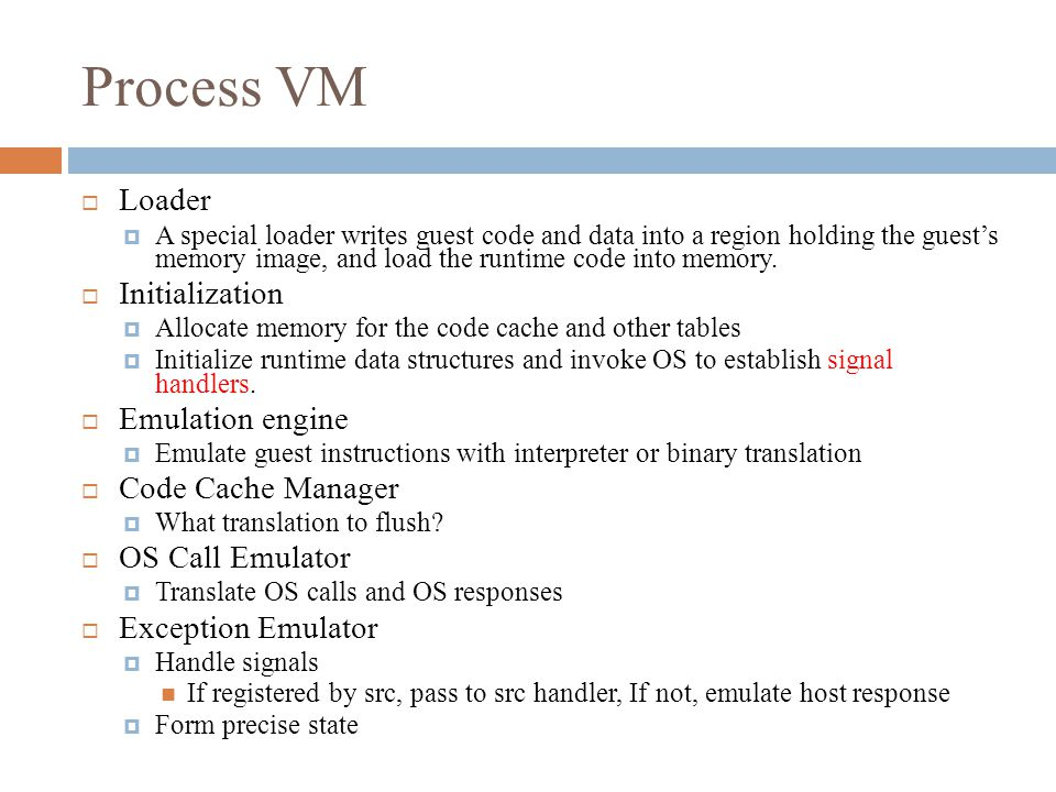 Process VM  Loader  A special loader writes guest code and data into a region holding the guest's memory image, and load the runtime code into memory.