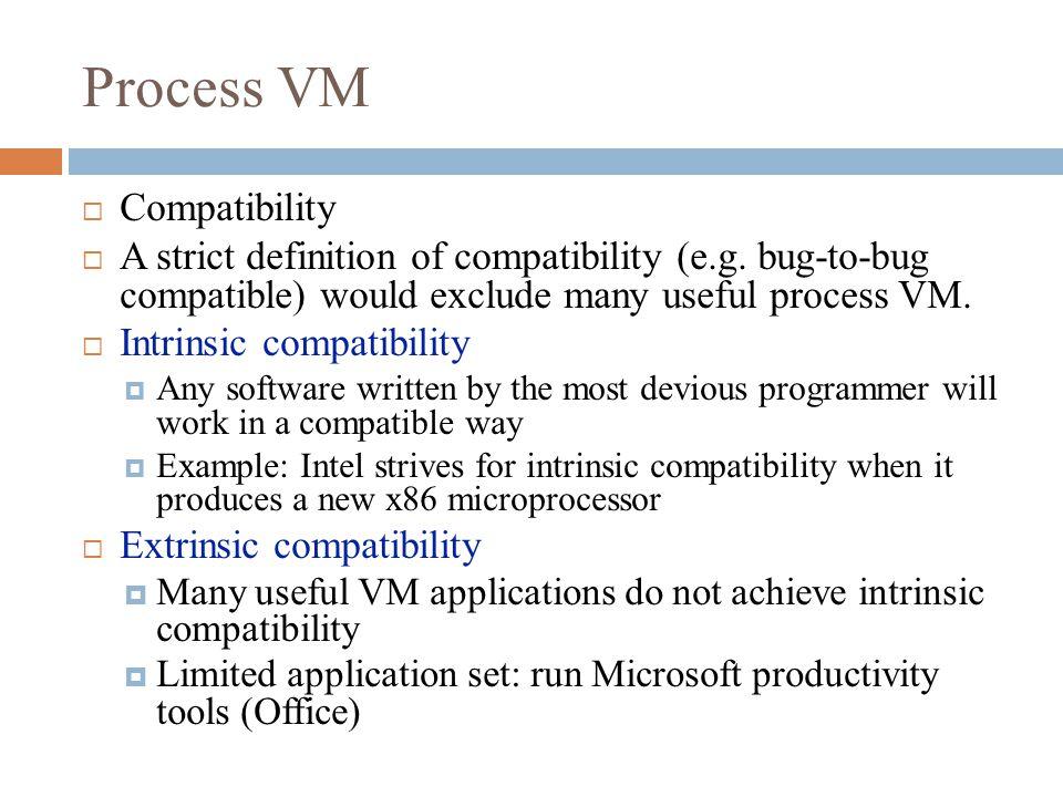 Process VM  Compatibility  A strict definition of compatibility (e.g.