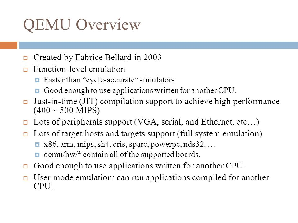 QEMU Overview  Created by Fabrice Bellard in 2003  Function-level emulation  Faster than cycle-accurate simulators.