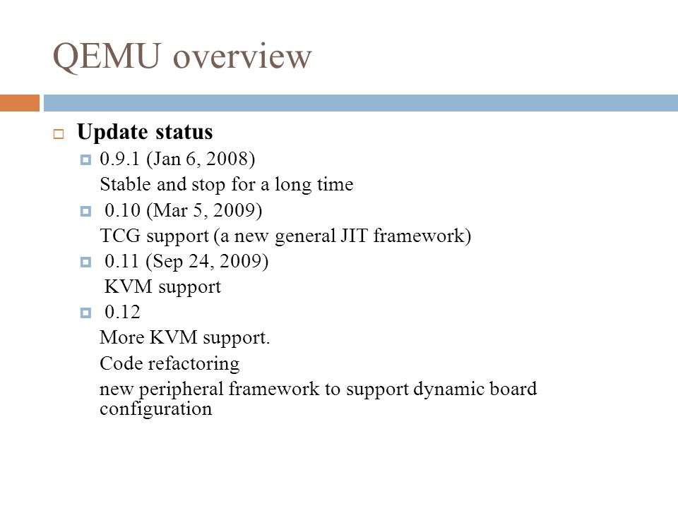 QEMU overview  Update status  0.9.1 (Jan 6, 2008) Stable and stop for a long time  0.10 (Mar 5, 2009) TCG support (a new general JIT framework)  0.11 (Sep 24, 2009) KVM support  0.12 More KVM support.