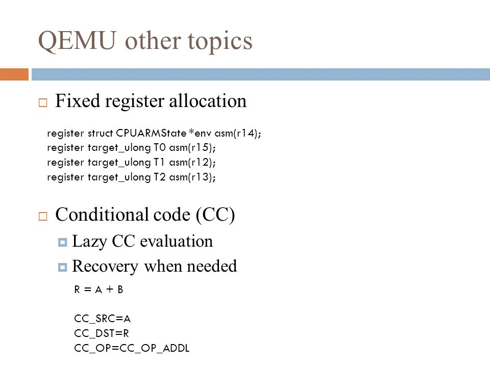 QEMU other topics  Fixed register allocation  Conditional code (CC)  Lazy CC evaluation  Recovery when needed register struct CPUARMState *env asm(r14); register target_ulong T0 asm(r15); register target_ulong T1 asm(r12); register target_ulong T2 asm(r13); R = A + B CC_SRC=A CC_DST=R CC_OP=CC_OP_ADDL