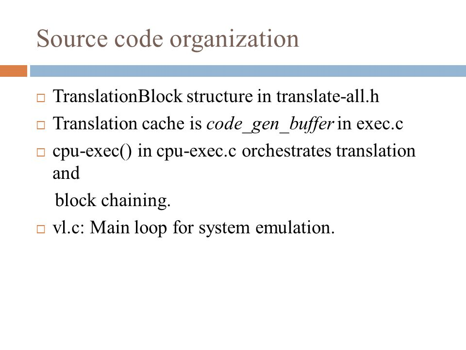 Source code organization  TranslationBlock structure in translate-all.h  Translation cache is code_gen_buffer in exec.c  cpu-exec() in cpu-exec.c orchestrates translation and block chaining.