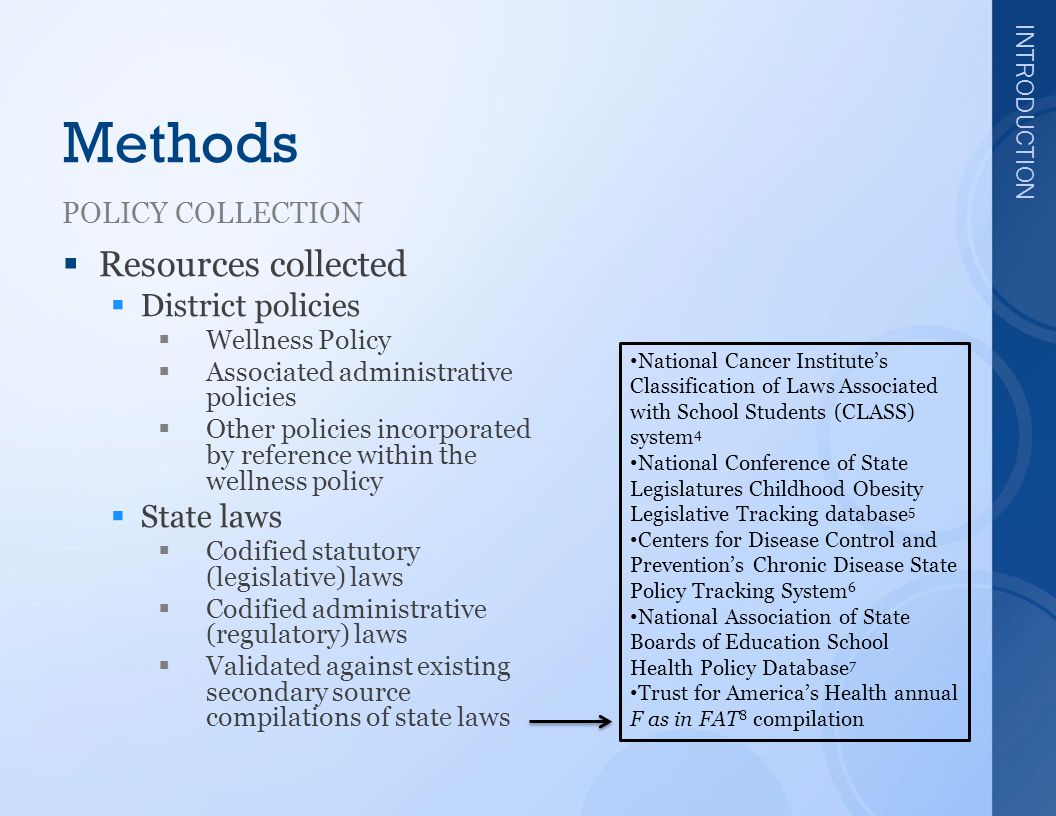 INTRODUCTION Methods POLICY COLLECTION  Resources collected  District policies  Wellness Policy  Associated administrative policies  Other policies incorporated by reference within the wellness policy  State laws  Codified statutory (legislative) laws  Codified administrative (regulatory) laws  Validated against existing secondary source compilations of state laws National Cancer Institute's Classification of Laws Associated with School Students (CLASS) system 4 National Conference of State Legislatures Childhood Obesity Legislative Tracking database 5 Centers for Disease Control and Prevention's Chronic Disease State Policy Tracking System 6 National Association of State Boards of Education School Health Policy Database 7 Trust for America's Health annual F as in FAT 8 compilation