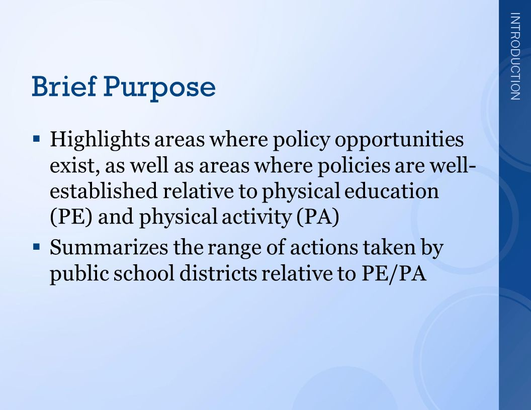 INTRODUCTION Brief Purpose  Highlights areas where policy opportunities exist, as well as areas where policies are well- established relative to physical education (PE) and physical activity (PA)  Summarizes the range of actions taken by public school districts relative to PE/PA