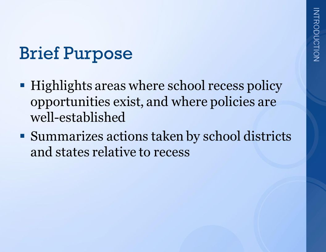 INTRODUCTION Brief Purpose  Highlights areas where school recess policy opportunities exist, and where policies are well-established  Summarizes actions taken by school districts and states relative to recess