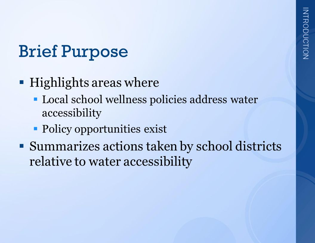 INTRODUCTION Brief Purpose  Highlights areas where  Local school wellness policies address water accessibility  Policy opportunities exist  Summarizes actions taken by school districts relative to water accessibility