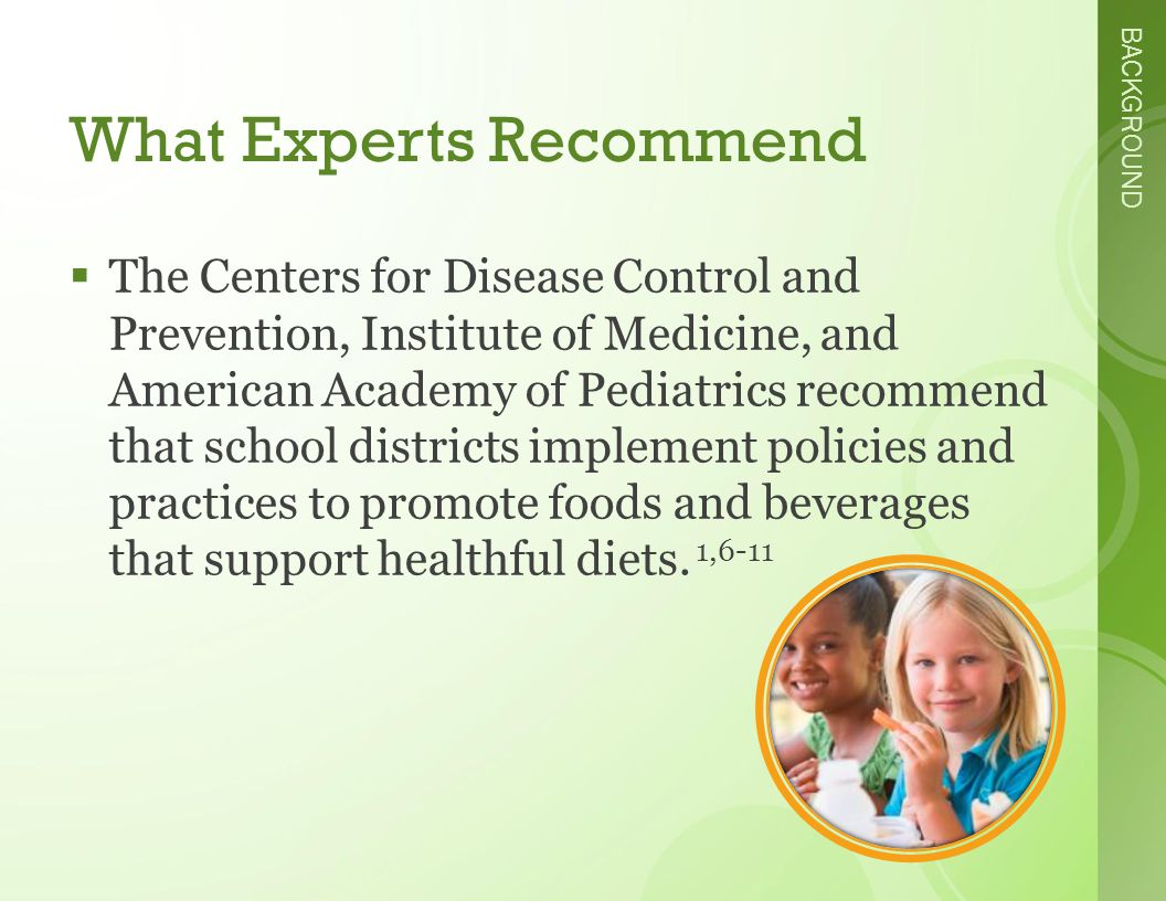 BACKGROUND What Experts Recommend  The Centers for Disease Control and Prevention, Institute of Medicine, and American Academy of Pediatrics recommend that school districts implement policies and practices to promote foods and beverages that support healthful diets.