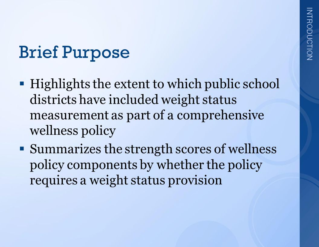 INTRODUCTION Brief Purpose  Highlights the extent to which public school districts have included weight status measurement as part of a comprehensive wellness policy  Summarizes the strength scores of wellness policy components by whether the policy requires a weight status provision
