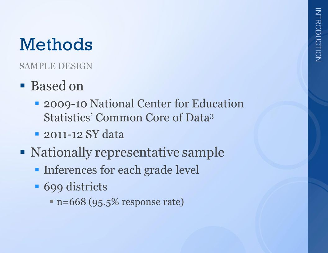INTRODUCTION Methods SAMPLE DESIGN  Based on  2009-10 National Center for Education Statistics' Common Core of Data 3  2011-12 SY data  Nationally representative sample  Inferences for each grade level  699 districts  n=668 (95.5% response rate)