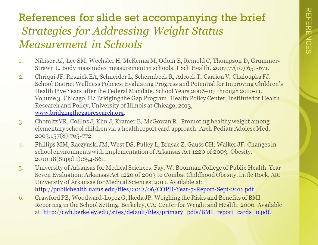 REFERENCES References for slide set accompanying the brief Strategies for Addressing Weight Status Measurement in Schools 1.Nihiser AJ, Lee SM, Wechsler H, McKenna M, Odom E, Reinold C, Thompson D, Grummer- Strawn L.