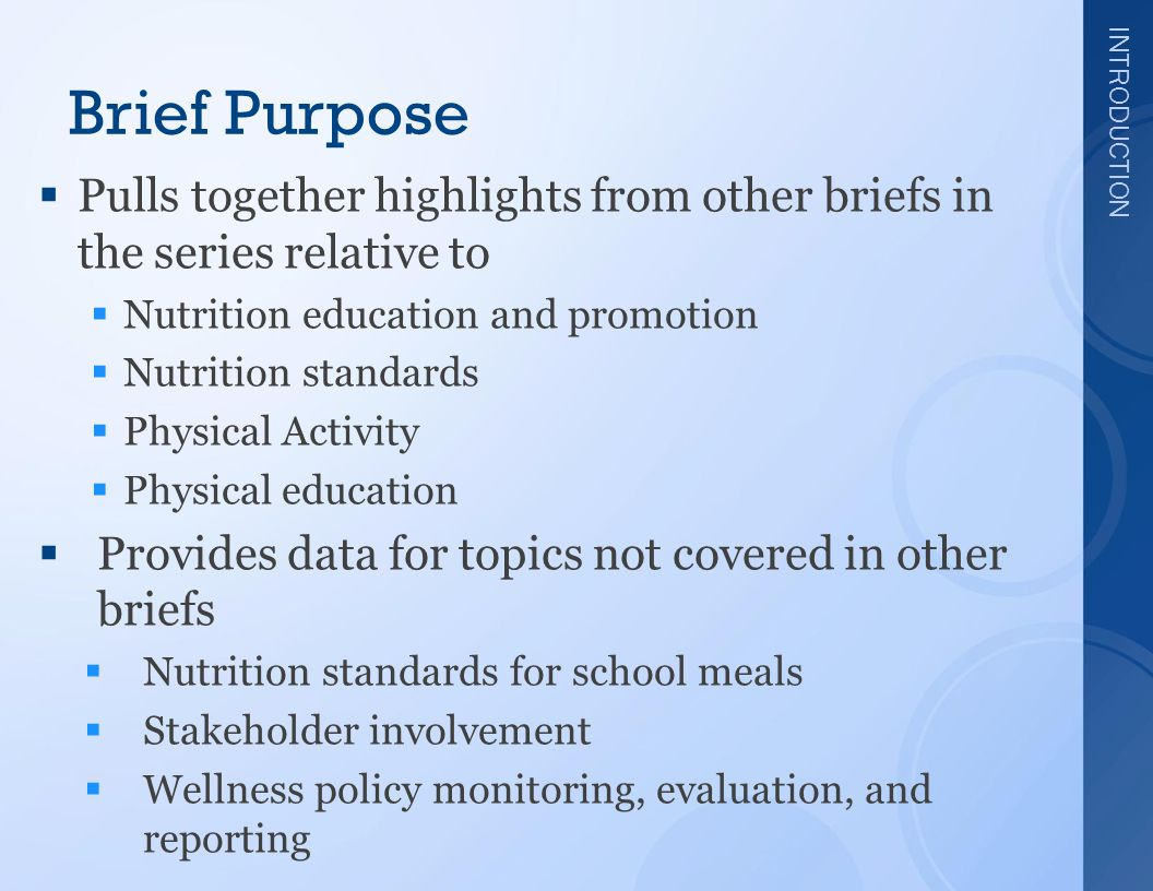 INTRODUCTION Brief Purpose  Pulls together highlights from other briefs in the series relative to  Nutrition education and promotion  Nutrition standards  Physical Activity  Physical education  Provides data for topics not covered in other briefs  Nutrition standards for school meals  Stakeholder involvement  Wellness policy monitoring, evaluation, and reporting