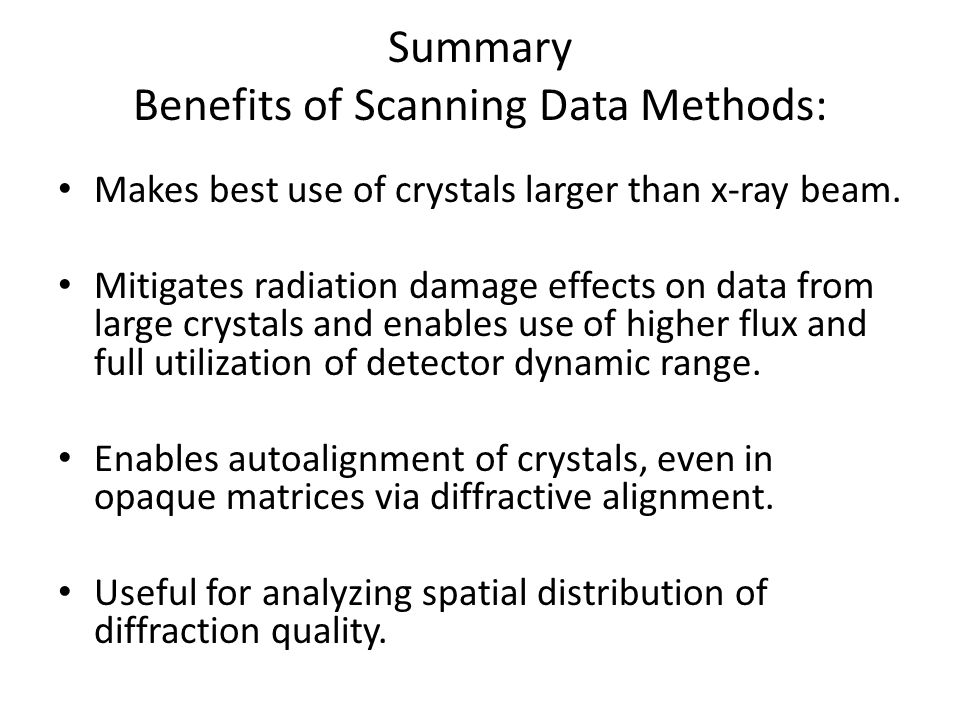 Summary Benefits of Scanning Data Methods: Makes best use of crystals larger than x-ray beam.
