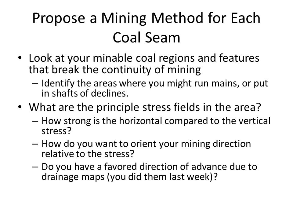 Propose a Mining Method for Each Coal Seam Look at your minable coal regions and features that break the continuity of mining – Identify the areas where you might run mains, or put in shafts of declines.