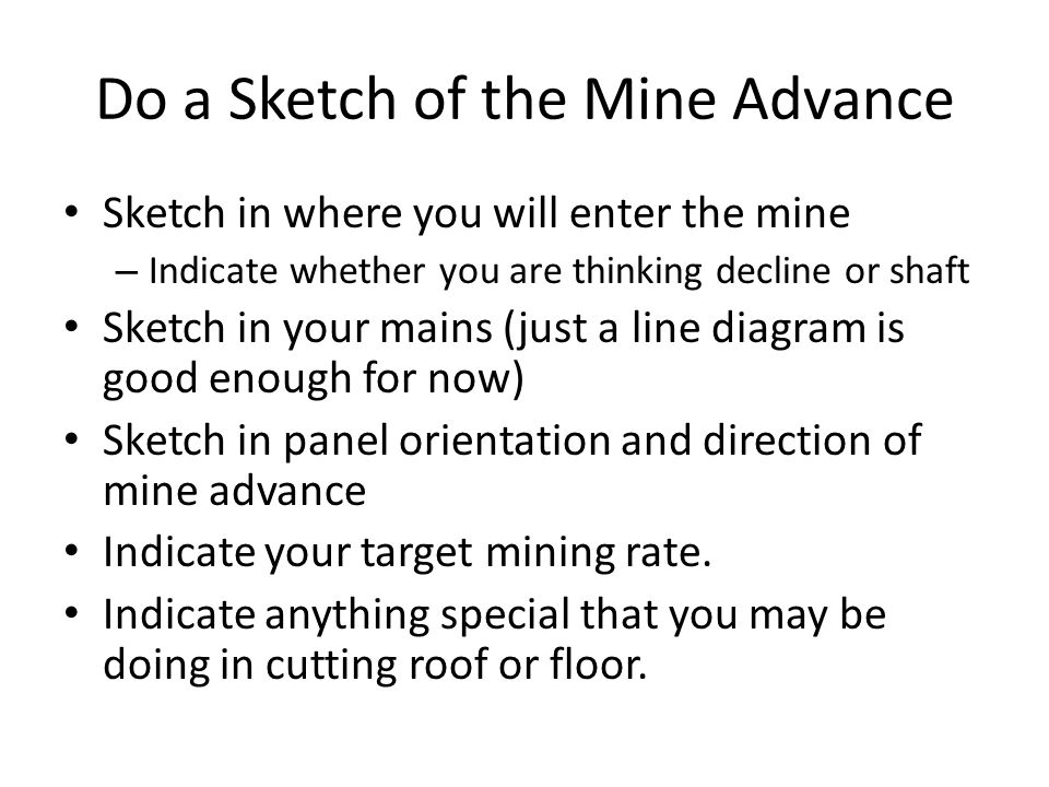 Do a Sketch of the Mine Advance Sketch in where you will enter the mine – Indicate whether you are thinking decline or shaft Sketch in your mains (jus
