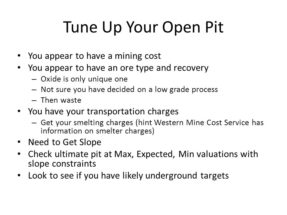 Tune Up Your Open Pit You appear to have a mining cost You appear to have an ore type and recovery – Oxide is only unique one – Not sure you have decided on a low grade process – Then waste You have your transportation charges – Get your smelting charges (hint Western Mine Cost Service has information on smelter charges) Need to Get Slope Check ultimate pit at Max, Expected, Min valuations with slope constraints Look to see if you have likely underground targets