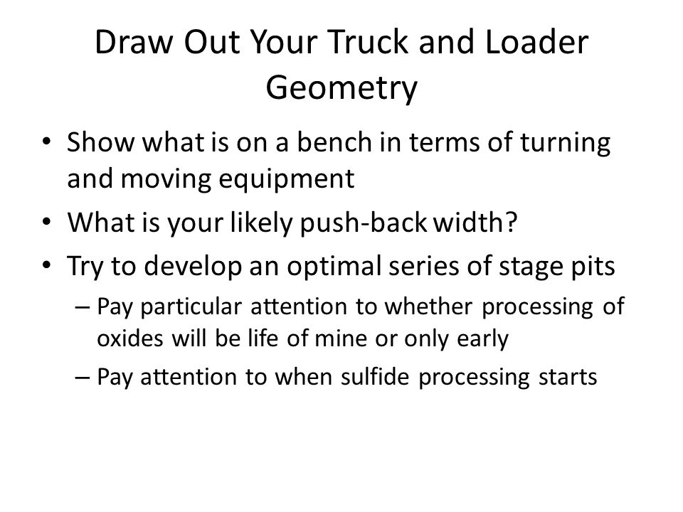 Draw Out Your Truck and Loader Geometry Show what is on a bench in terms of turning and moving equipment What is your likely push-back width? Try to d