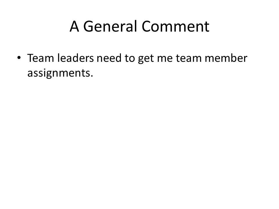 A General Comment Team leaders need to get me team member assignments.