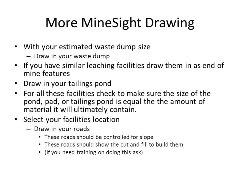 More MineSight Drawing With your estimated waste dump size – Draw in your waste dump If you have similar leaching facilities draw them in as end of mine features Draw in your tailings pond For all these facilities check to make sure the size of the pond, pad, or tailings pond is equal the the amount of material it will ultimately contain.