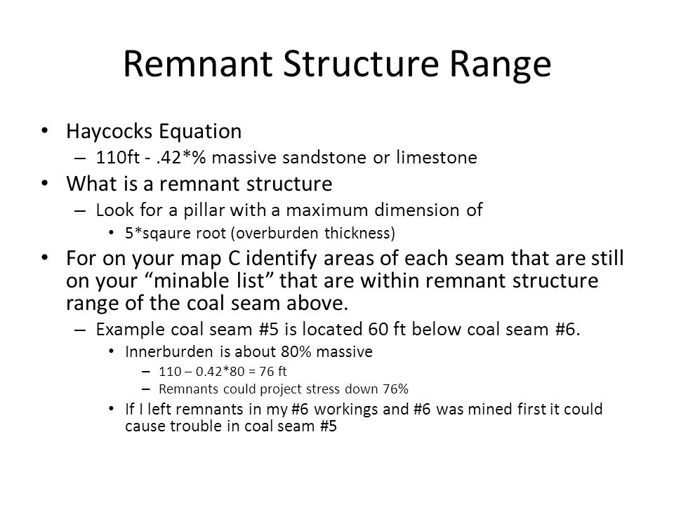 Remnant Structure Range Haycocks Equation – 110ft -.42*% massive sandstone or limestone What is a remnant structure – Look for a pillar with a maximum dimension of 5*sqaure root (overburden thickness) For on your map C identify areas of each seam that are still on your minable list that are within remnant structure range of the coal seam above.