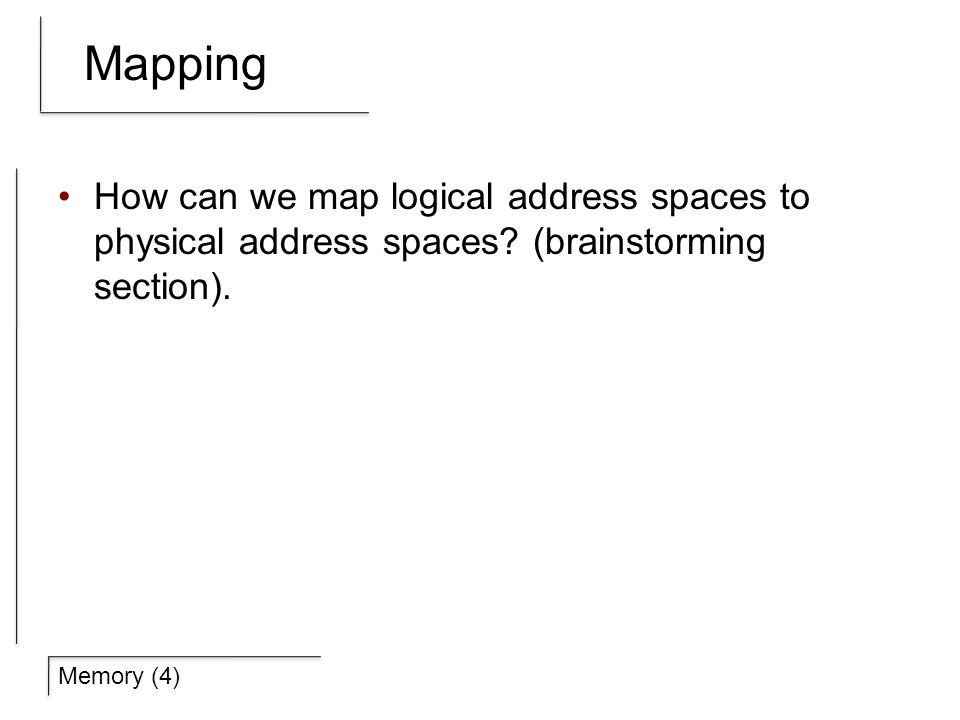 Memory (4) Mapping How can we map logical address spaces to physical address spaces.
