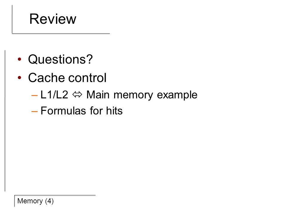 Review Questions? Cache control –L1/L2  Main memory example –Formulas for hits
