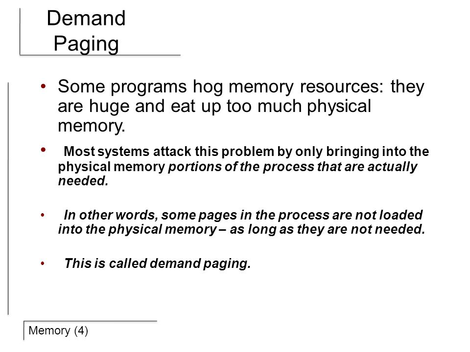 Memory (4) Demand Paging Some programs hog memory resources: they are huge and eat up too much physical memory.