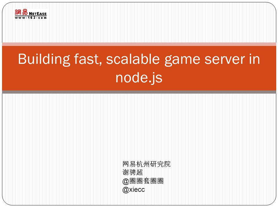 Building fast, scalable game server in node.js 网易杭州研究院 谢骋超 @ 圈圈套圈圈 @xiecc