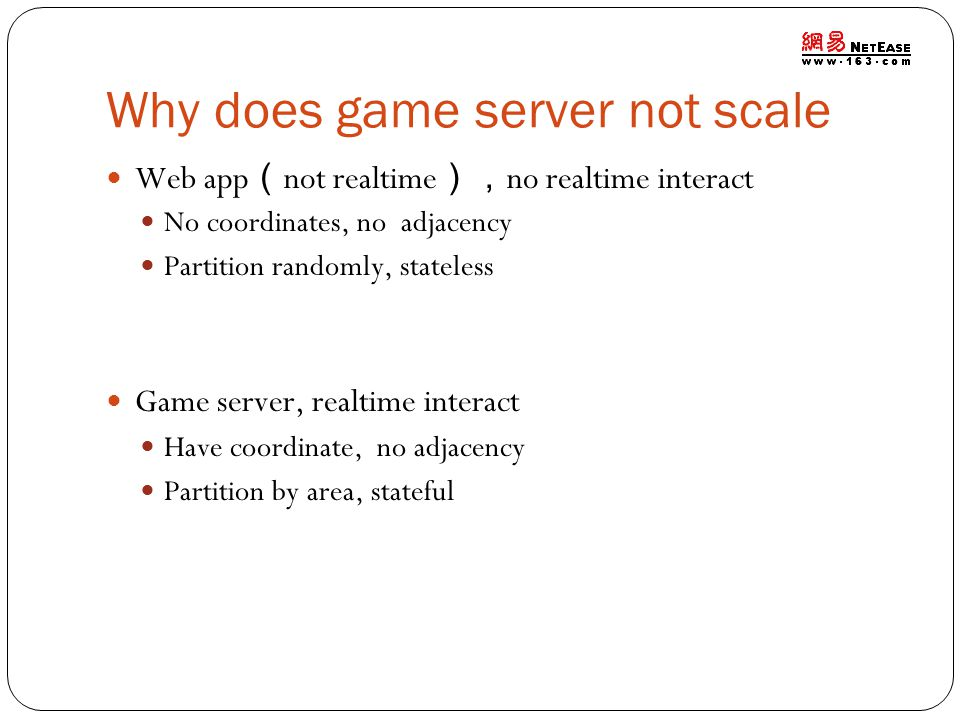 Why does game server not scale Web app ( not realtime ), no realtime interact No coordinates, no adjacency Partition randomly, stateless Game server, realtime interact Have coordinate, no adjacency Partition by area, stateful