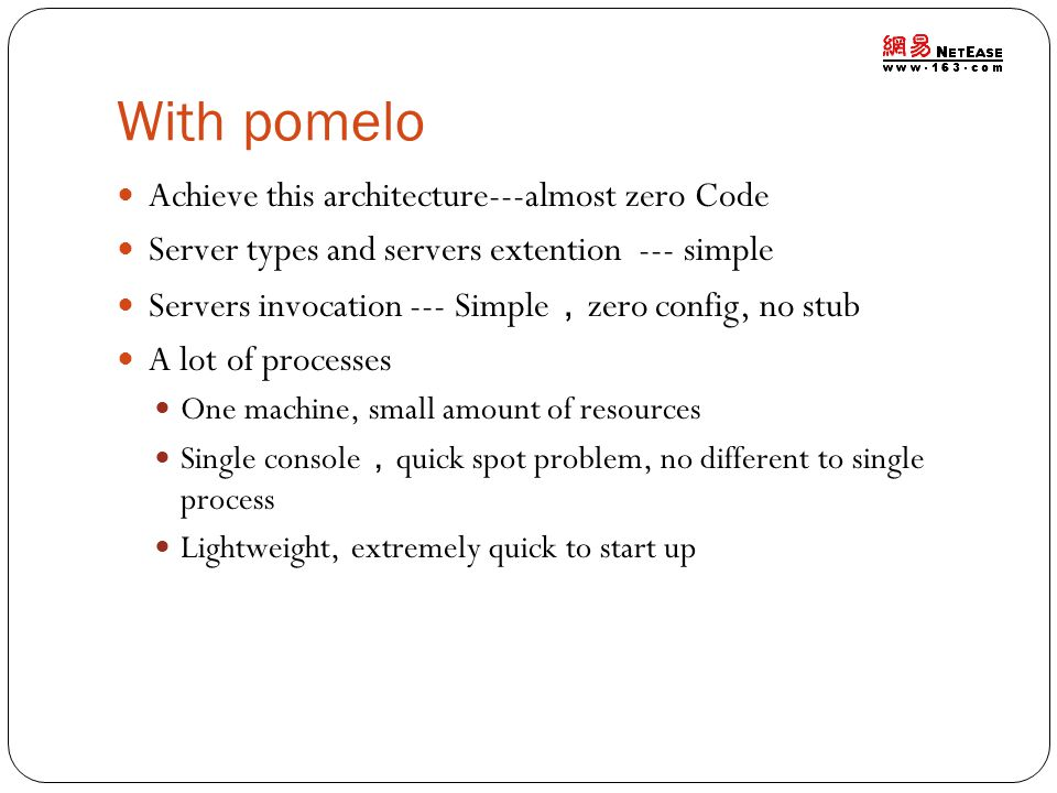 With pomelo Achieve this architecture---almost zero Code Server types and servers extention --- simple Servers invocation --- Simple , zero config, no stub A lot of processes One machine, small amount of resources Single console , quick spot problem, no different to single process Lightweight, extremely quick to start up