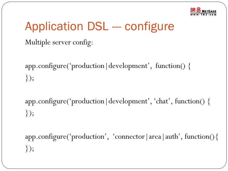Application DSL --- configure Multiple server config: app.configure('production|development', function() { }); app.configure('production|development', 'chat', function() { }); app.configure('production', 'connector|area|auth', function(){ });