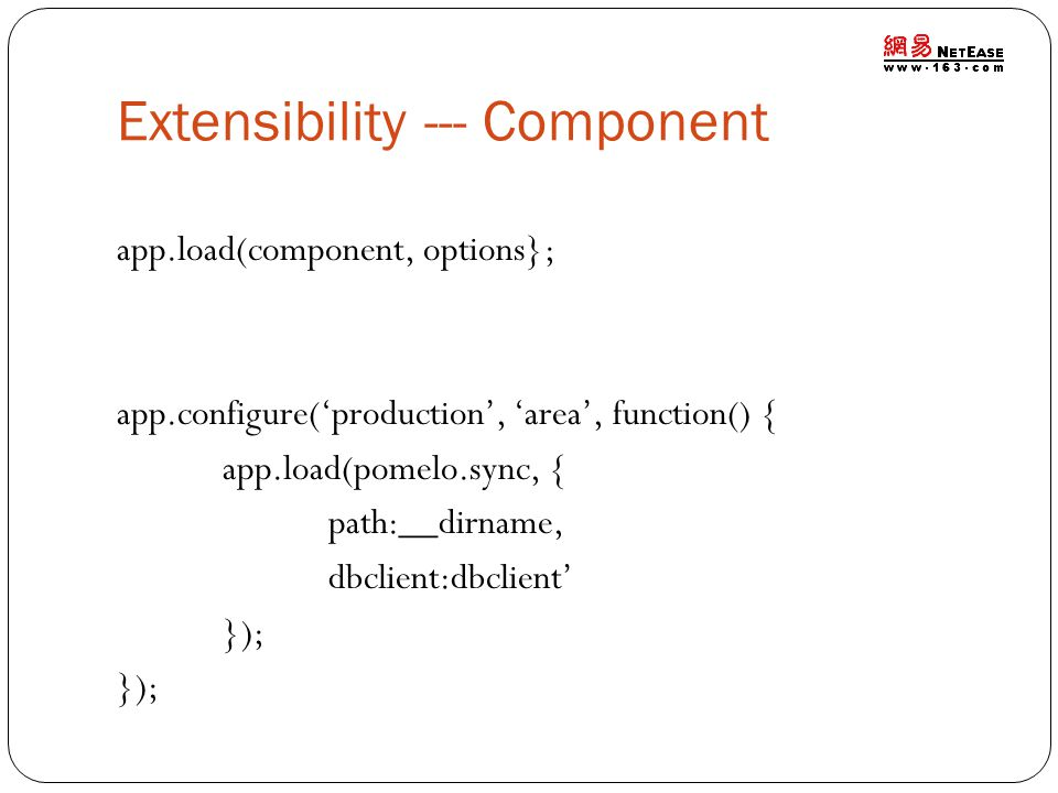 Extensibility --- Component app.load(component, options}; app.configure('production', 'area', function() { app.load(pomelo.sync, { path:__dirname, dbclient:dbclient' });