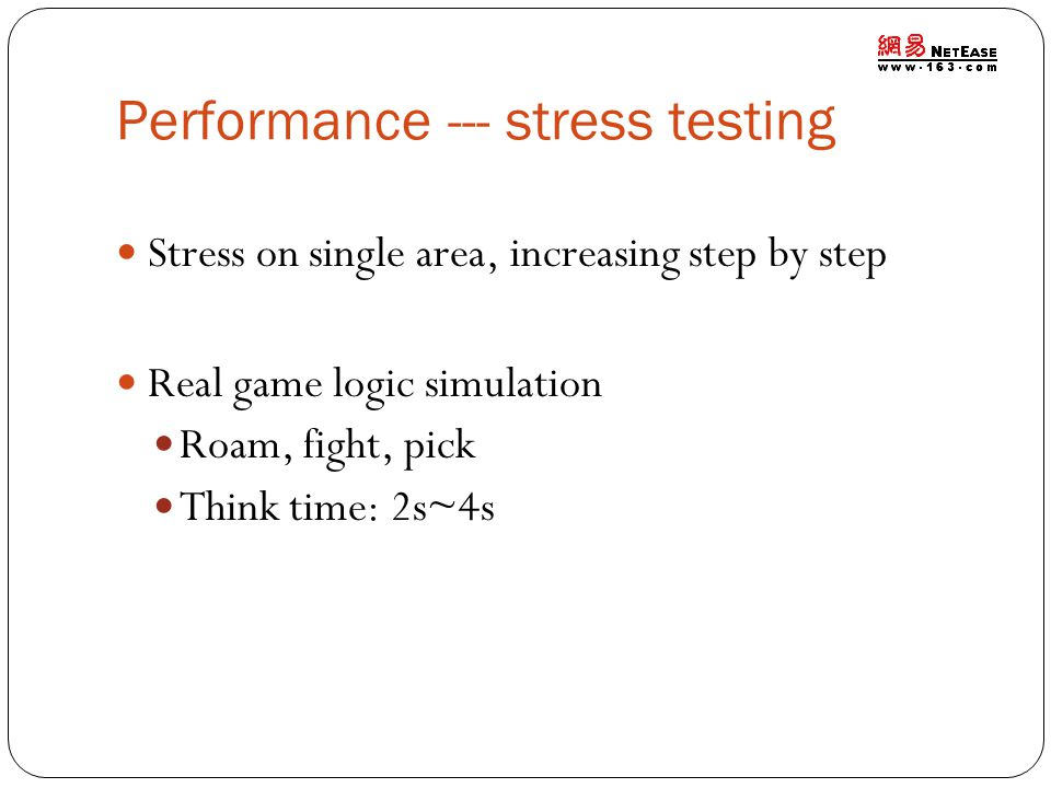 Performance --- stress testing Stress on single area, increasing step by step Real game logic simulation Roam, fight, pick Think time: 2s~4s