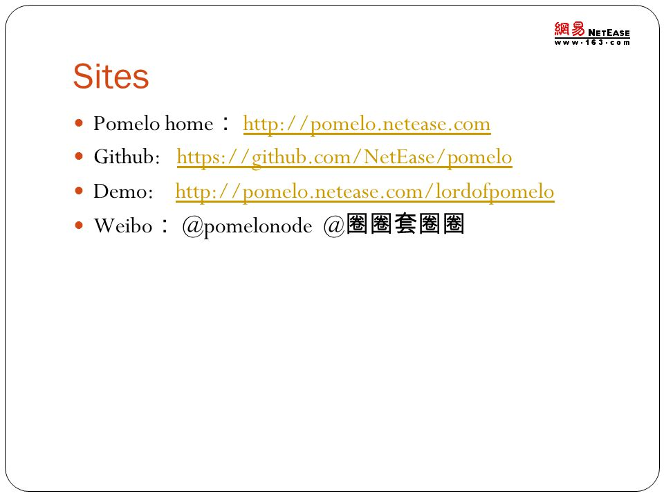 Sites Pomelo home : http://pomelo.netease.comhttp://pomelo.netease.com Github: https://github.com/NetEase/pomelohttps://github.com/NetEase/pomelo Demo: http://pomelo.netease.com/lordofpomelohttp://pomelo.netease.com/lordofpomelo Weibo : @pomelonode @ 圈圈套圈圈