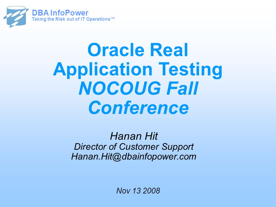 Taking the Risk out of IT Operations™ DBA InfoPower Oracle Real Application Testing NOCOUG Fall Conference Hanan Hit Director of Customer Support Hanan.Hit@dbainfopower.com Taking the Risk out of IT Operations™ DBA InfoPower Nov 13 2008