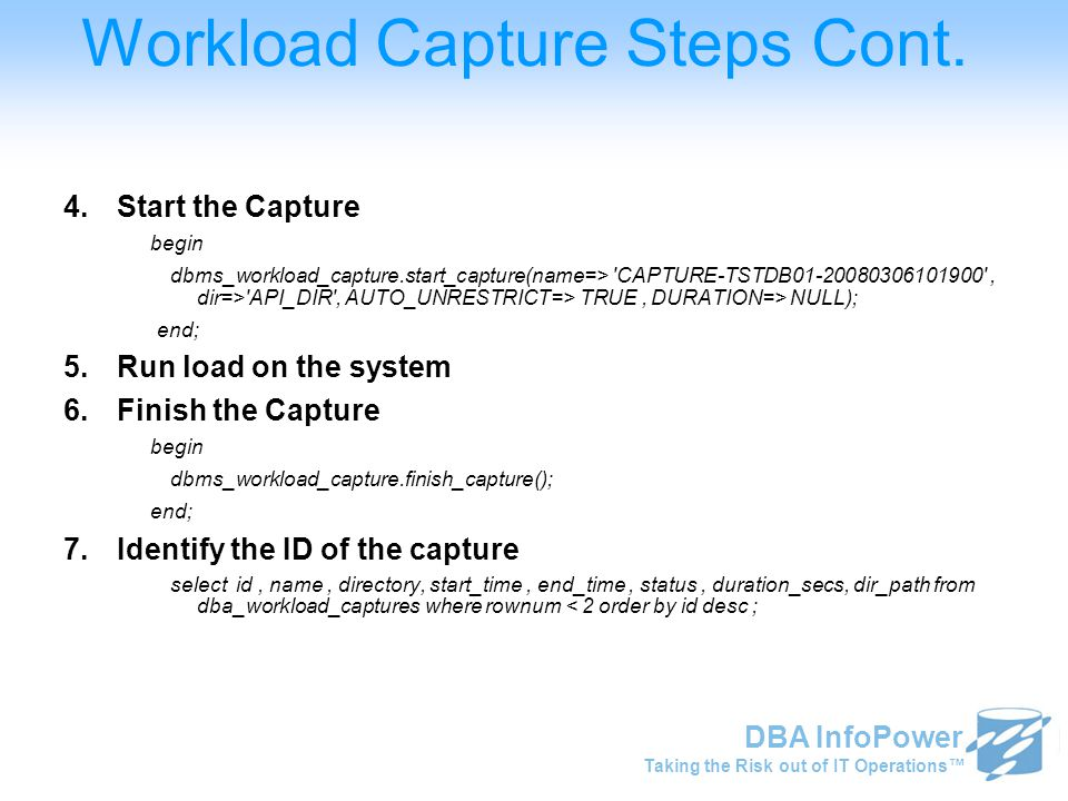 Taking the Risk out of IT Operations™ DBA InfoPower Workload Capture Steps Cont. 4.Start the Capture begin dbms_workload_capture.start_capture(name=>