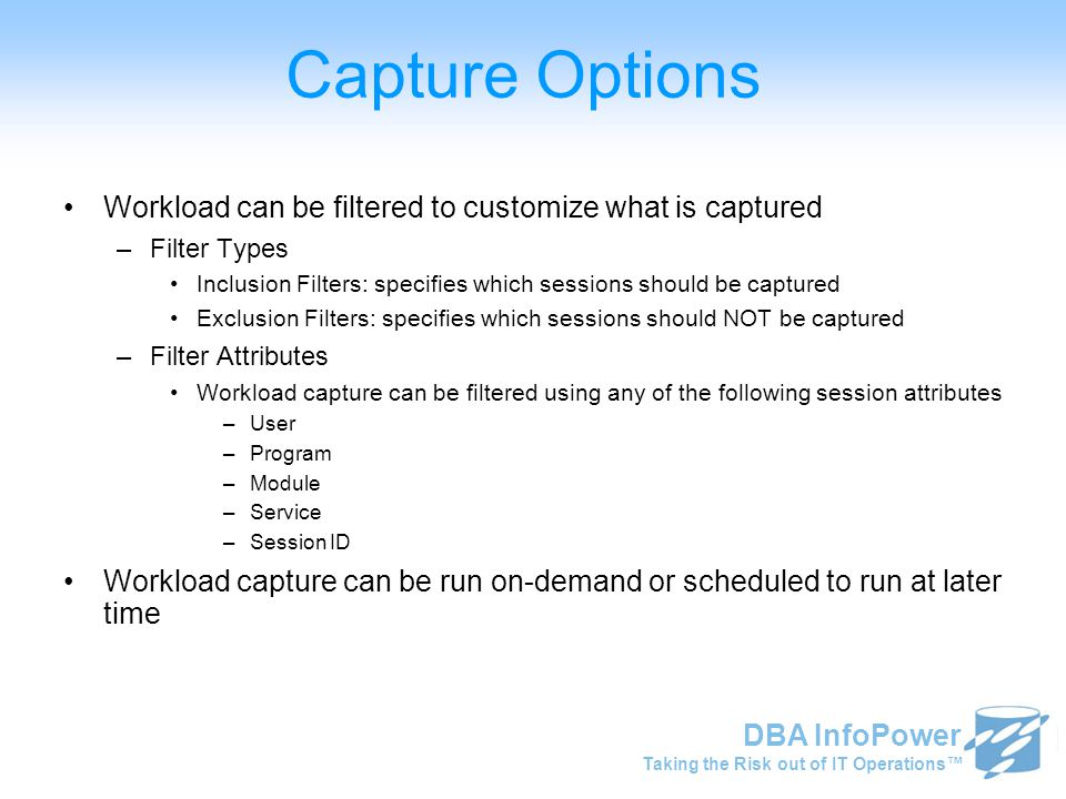 Taking the Risk out of IT Operations™ DBA InfoPower Capture Options Workload can be filtered to customize what is captured –Filter Types Inclusion Filters: specifies which sessions should be captured Exclusion Filters: specifies which sessions should NOT be captured –Filter Attributes Workload capture can be filtered using any of the following session attributes –User –Program –Module –Service –Session ID Workload capture can be run on-demand or scheduled to run at later time