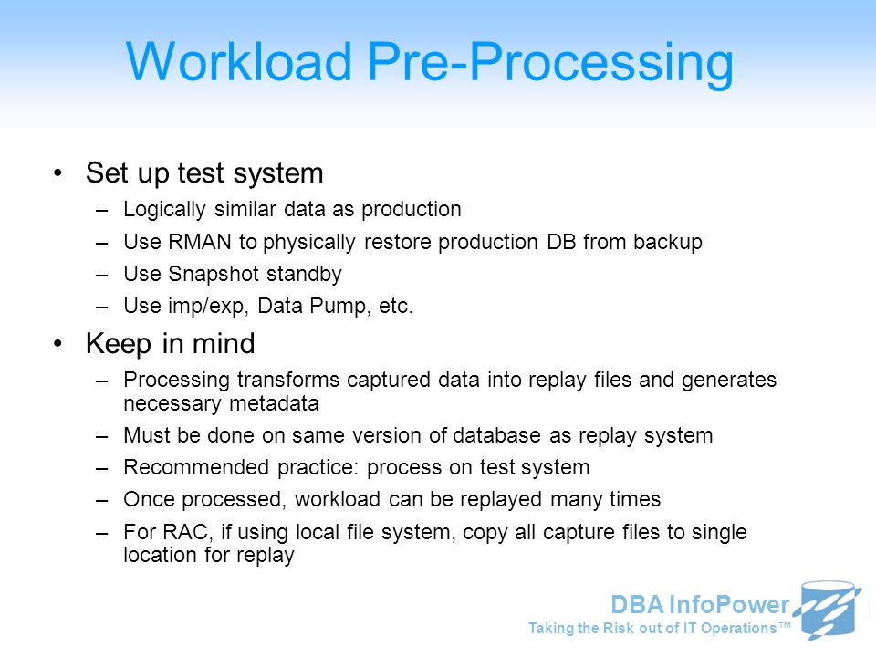 Taking the Risk out of IT Operations™ DBA InfoPower Workload Pre-Processing Set up test system –Logically similar data as production –Use RMAN to phys