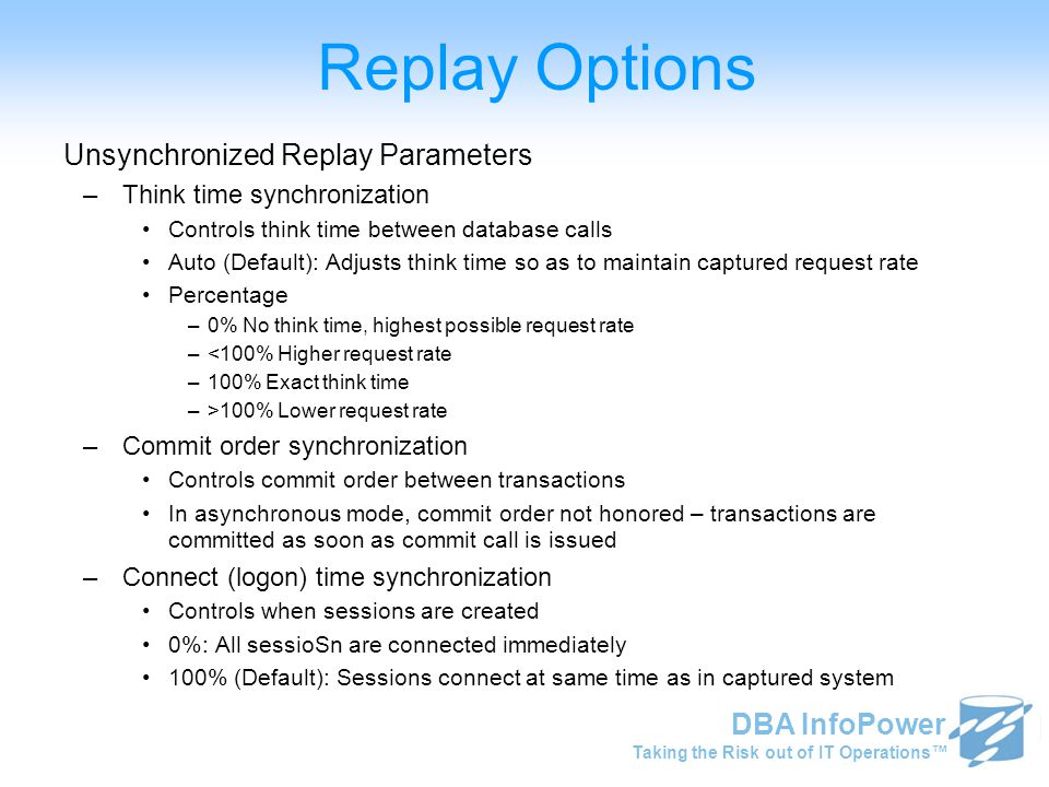 Taking the Risk out of IT Operations™ DBA InfoPower Replay Options Unsynchronized Replay Parameters –Think time synchronization Controls think time be