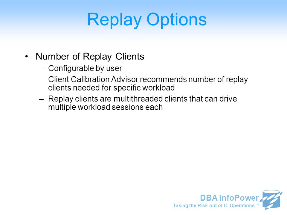 Taking the Risk out of IT Operations™ DBA InfoPower Replay Options Number of Replay Clients –Configurable by user –Client Calibration Advisor recommen