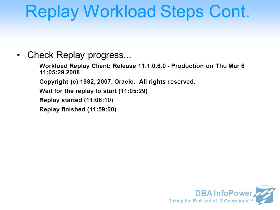 Taking the Risk out of IT Operations™ DBA InfoPower Replay Workload Steps Cont. Check Replay progress... Workload Replay Client: Release 11.1.0.6.0 -