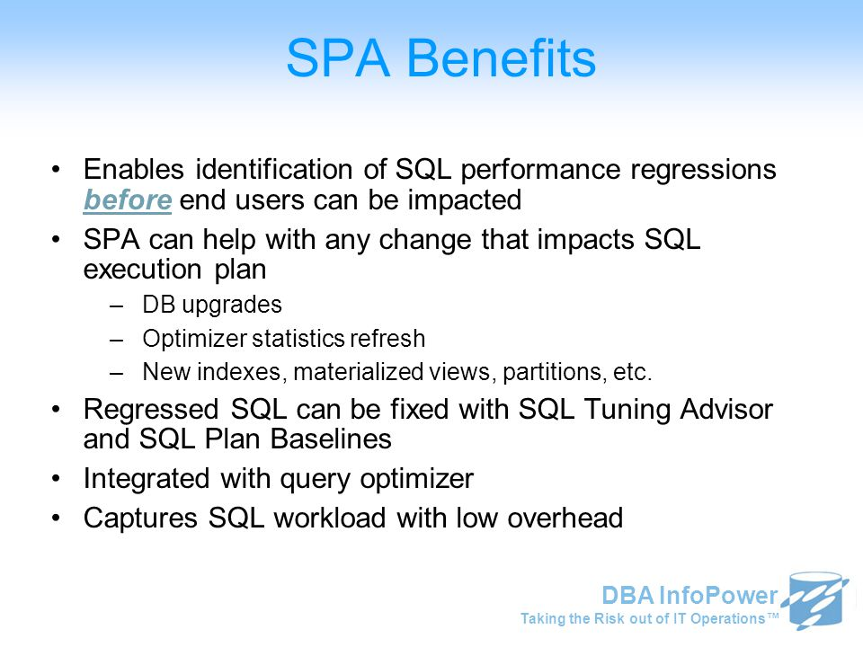 Taking the Risk out of IT Operations™ DBA InfoPower Enables identification of SQL performance regressions before end users can be impacted SPA can help with any change that impacts SQL execution plan –DB upgrades –Optimizer statistics refresh –New indexes, materialized views, partitions, etc.