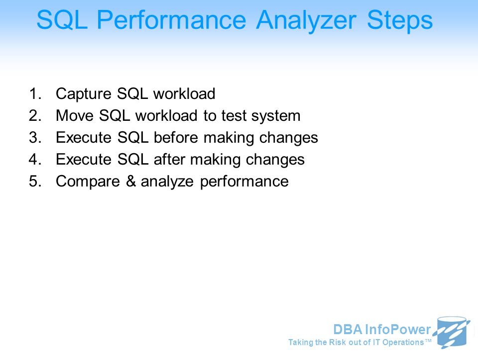 Taking the Risk out of IT Operations™ DBA InfoPower SQL Performance Analyzer Steps 1.Capture SQL workload 2.Move SQL workload to test system 3.Execute SQL before making changes 4.Execute SQL after making changes 5.Compare & analyze performance