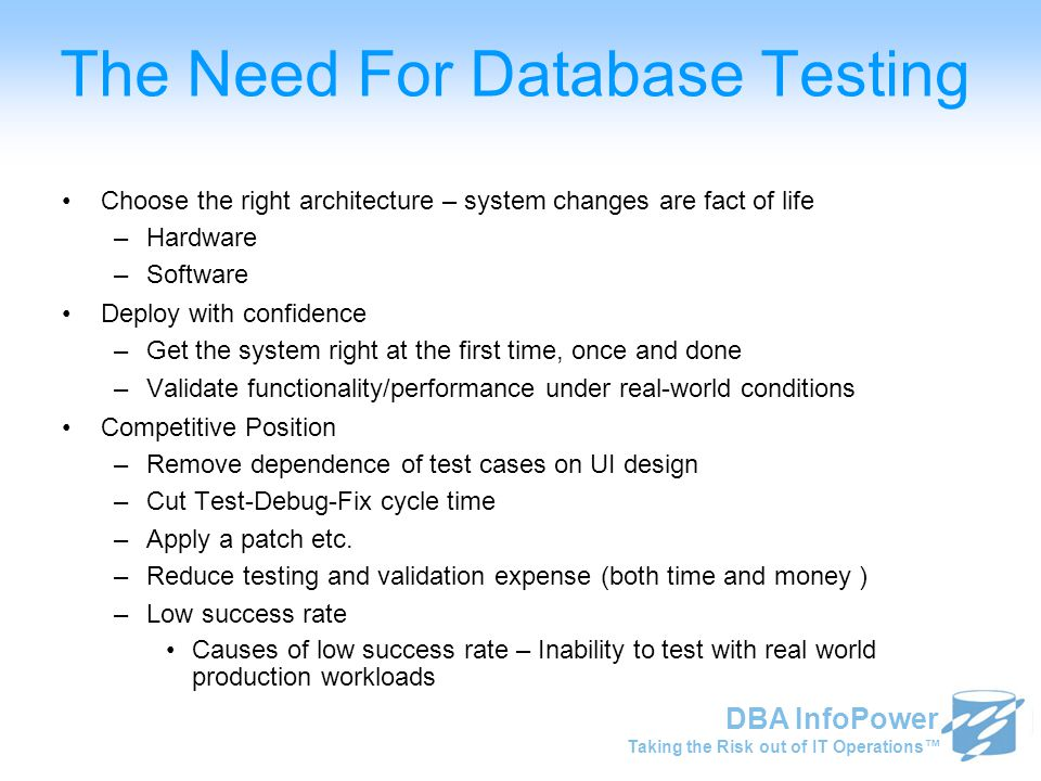 Taking the Risk out of IT Operations™ DBA InfoPower The Need For Database Testing Choose the right architecture – system changes are fact of life –Har