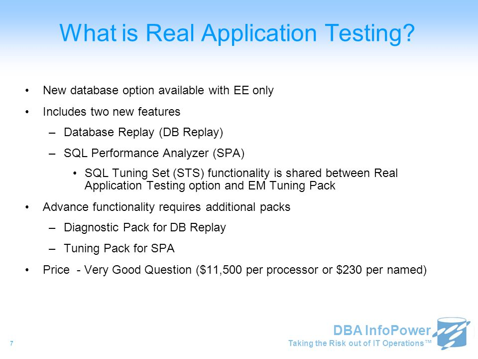 Taking the Risk out of IT Operations™ DBA InfoPower 7 What is Real Application Testing? New database option available with EE only Includes two new fe