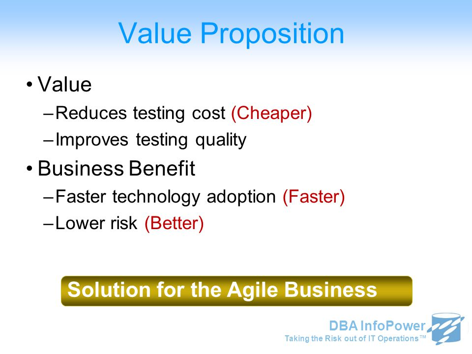 Taking the Risk out of IT Operations™ DBA InfoPower Value Proposition Value –Reduces testing cost (Cheaper) –Improves testing quality Business Benefit