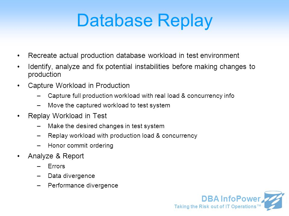Taking the Risk out of IT Operations™ DBA InfoPower Database Replay Recreate actual production database workload in test environment Identify, analyze