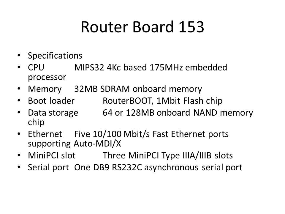 Router Board 153 Specifications CPU MIPS32 4Kc based 175MHz embedded processor Memory 32MB SDRAM onboard memory Boot loader RouterBOOT, 1Mbit Flash ch
