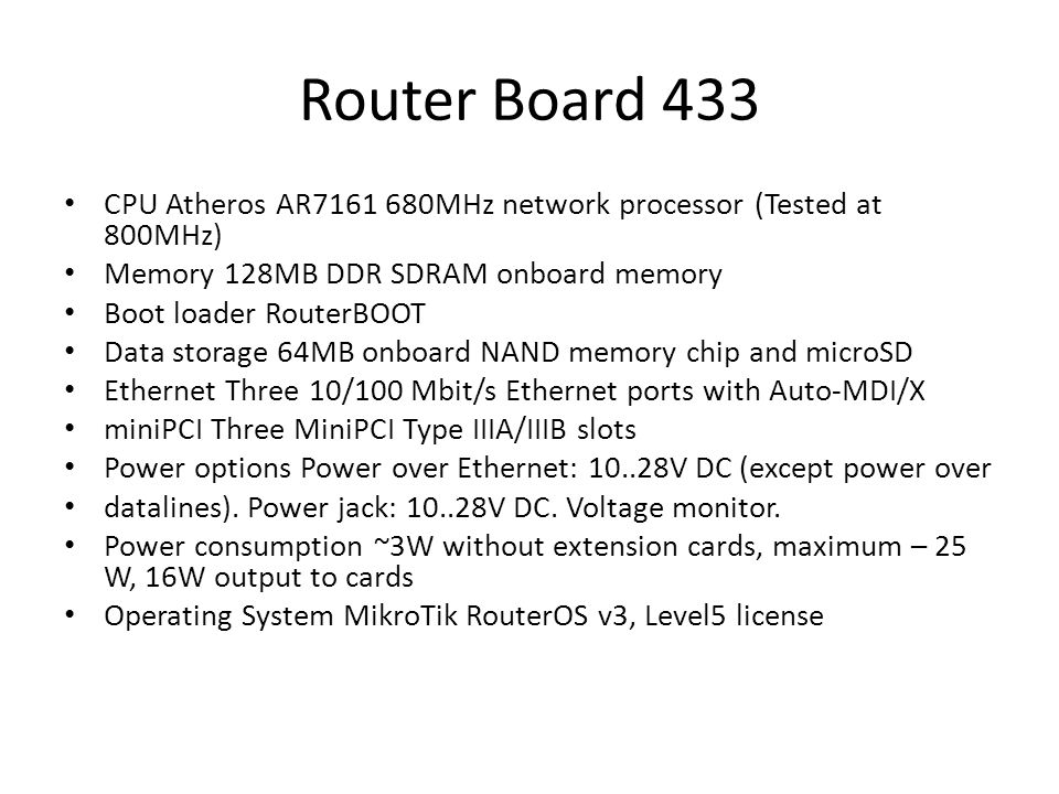 Router Board 433 CPU Atheros AR7161 680MHz network processor (Tested at 800MHz) Memory 128MB DDR SDRAM onboard memory Boot loader RouterBOOT Data storage 64MB onboard NAND memory chip and microSD Ethernet Three 10/100 Mbit/s Ethernet ports with Auto-MDI/X miniPCI Three MiniPCI Type IIIA/IIIB slots Power options Power over Ethernet: 10..28V DC (except power over datalines).